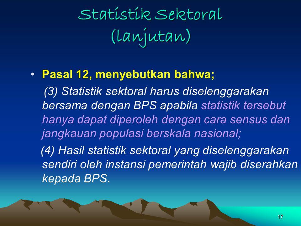 17 Statistik Sektoral (lanjutan) Pasal 12, menyebutkan bahwa; (3) Statistik sektoral harus diselenggarakan bersama dengan BPS apabila statistik tersebut hanya dapat diperoleh dengan cara sensus dan jangkauan populasi berskala nasional; (4) Hasil statistik sektoral yang diselenggarakan sendiri oleh instansi pemerintah wajib diserahkan kepada BPS.