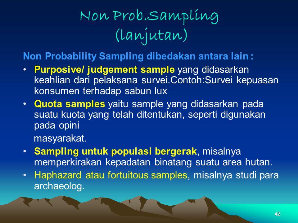 42 Non Prob.Sampling (lanjutan) Non Probability Sampling dibedakan antara lain : Purposive/ judgement sample yang didasarkan keahlian dari pelaksana survei.Contoh:Survei kepuasan konsumen terhadap sabun lux Quota samples yaitu sample yang didasarkan pada suatu kuota yang telah ditentukan, seperti digunakan pada opini masyarakat.