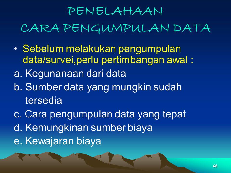 48 PENELAHAAN CARA PENGUMPULAN DATA Sebelum melakukan pengumpulan data/survei,perlu pertimbangan awal : a.