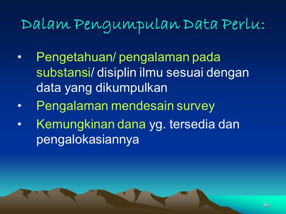 49 Dalam Pengumpulan Data Perlu: Pengetahuan/ pengalaman pada substansi/ disiplin ilmu sesuai dengan data yang dikumpulkan Pengalaman mendesain survey Kemungkinan dana yg.