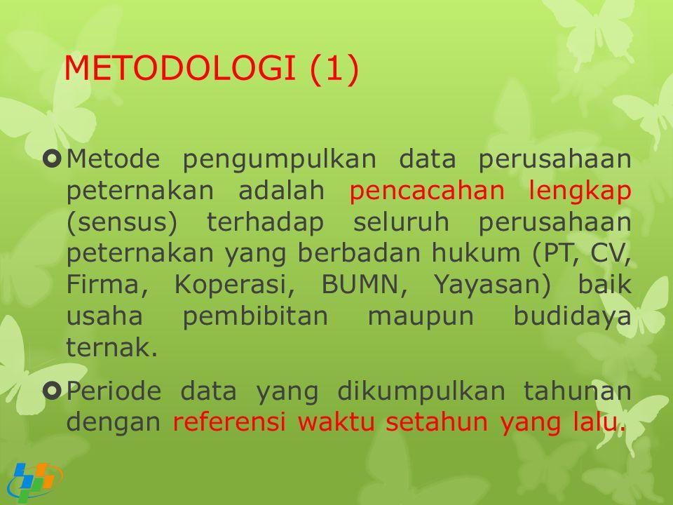 METODOLOGI (1)  Metode pengumpulkan data perusahaan peternakan adalah pencacahan lengkap (sensus) terhadap seluruh perusahaan peternakan yang berbada
