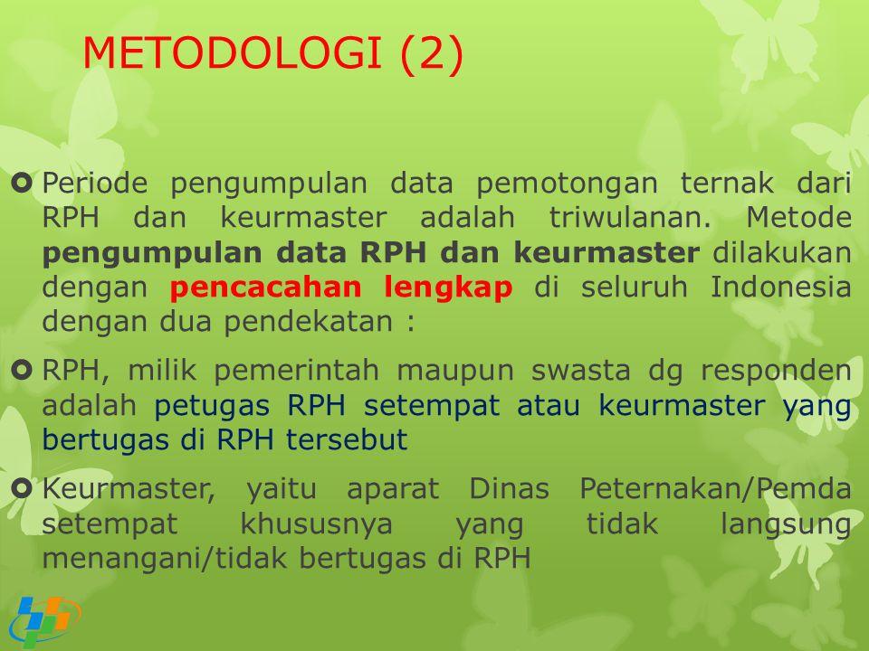 METODOLOGI (2)  Periode pengumpulan data pemotongan ternak dari RPH dan keurmaster adalah triwulanan. Metode pengumpulan data RPH dan keurmaster dila