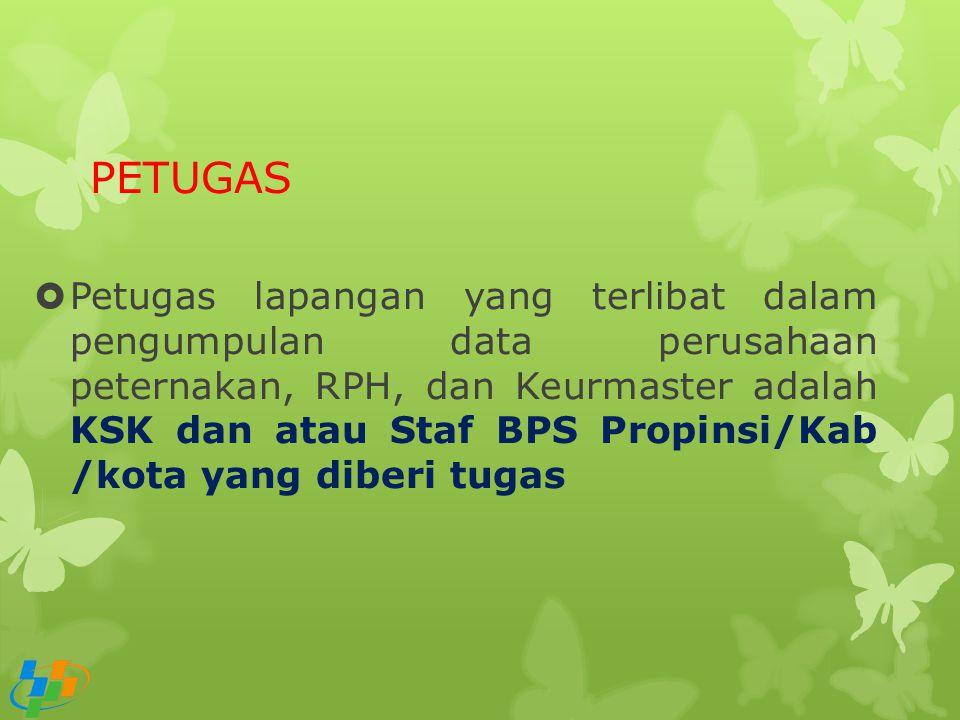 PETUGAS  Petugas lapangan yang terlibat dalam pengumpulan data perusahaan peternakan, RPH, dan Keurmaster adalah KSK dan atau Staf BPS Propinsi/Kab /