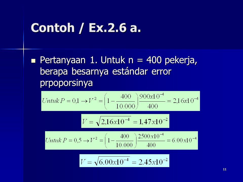 11 Contoh / Ex.2.6 a. Pertanyaan 1. Untuk n = 400 pekerja, berapa besarnya estándar error prpoporsinya Pertanyaan 1. Untuk n = 400 pekerja, berapa bes