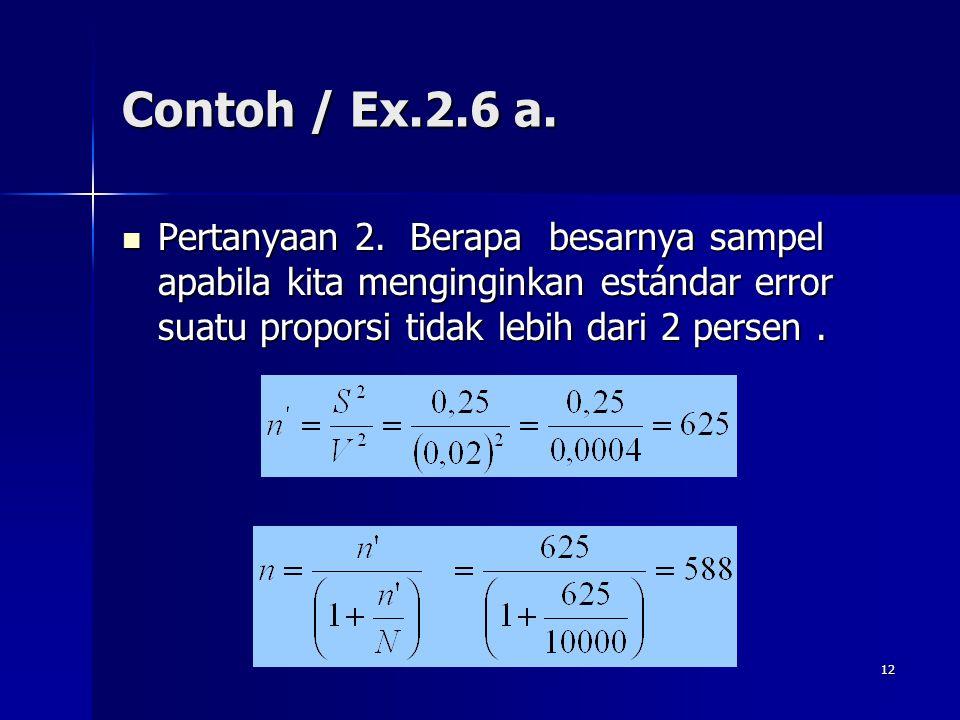 12 Contoh / Ex.2.6 a. Pertanyaan 2. Berapa besarnya sampel apabila kita menginginkan estándar error suatu proporsi tidak lebih dari 2 persen. Pertanya