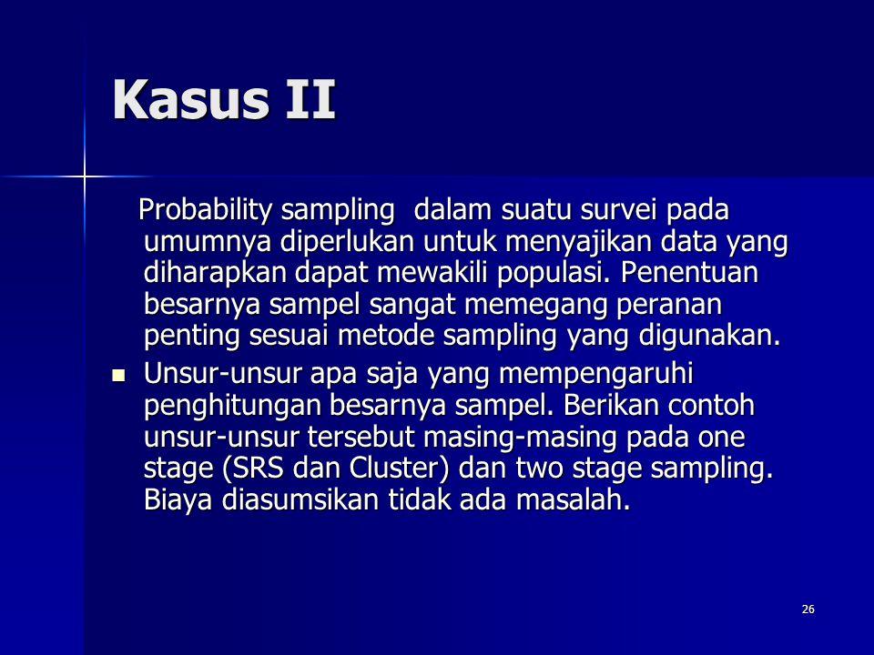 26 Kasus II Probability sampling dalam suatu survei pada umumnya diperlukan untuk menyajikan data yang diharapkan dapat mewakili populasi. Penentuan b