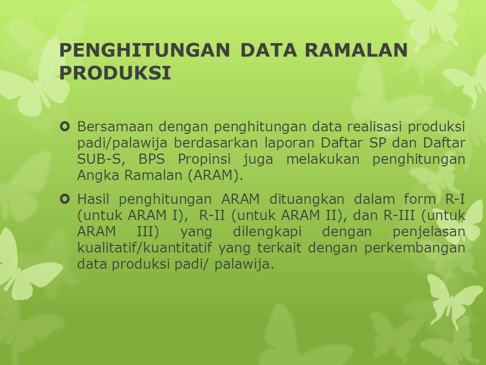 PENGHITUNGAN DATA RAMALAN PRODUKSI  Bersamaan dengan penghitungan data realisasi produksi padi/palawija berdasarkan laporan Daftar SP dan Daftar SUB-S, BPS Propinsi juga melakukan penghitungan Angka Ramalan (ARAM).
