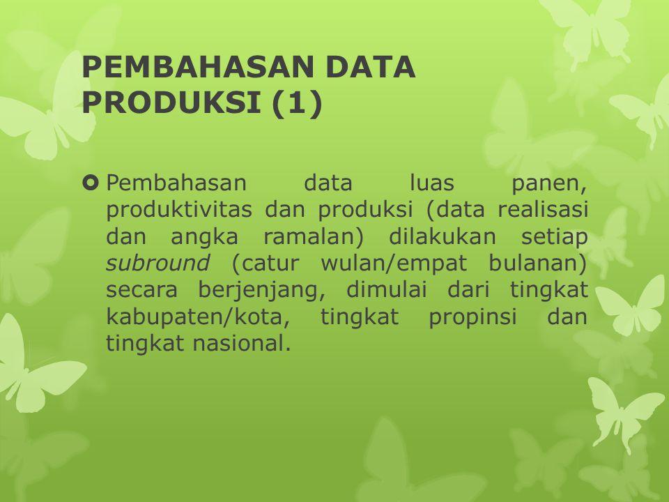 PEMBAHASAN DATA PRODUKSI (1)  Pembahasan data luas panen, produktivitas dan produksi (data realisasi dan angka ramalan) dilakukan setiap subround (ca