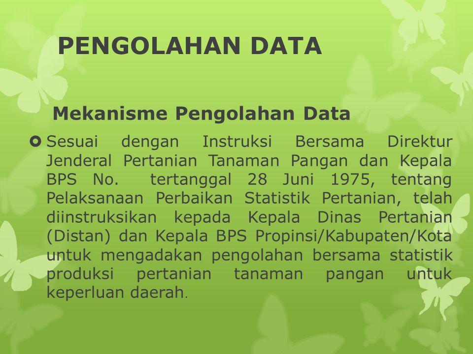 PENGOLAHAN DATA Mekanisme Pengolahan Data  Sesuai dengan Instruksi Bersama Direktur Jenderal Pertanian Tanaman Pangan dan Kepala BPS No. tertanggal 2