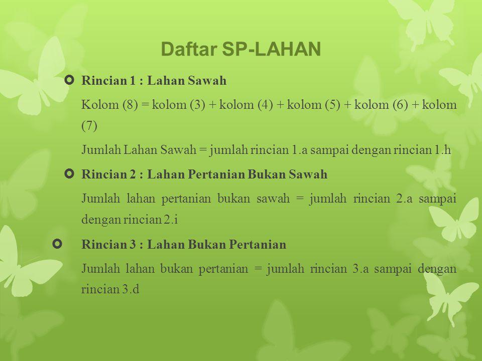Daftar SP-LAHAN  Rincian 1 : Lahan Sawah Kolom (8) = kolom (3) + kolom (4) + kolom (5) + kolom (6) + kolom (7) Jumlah Lahan Sawah = jumlah rincian 1.