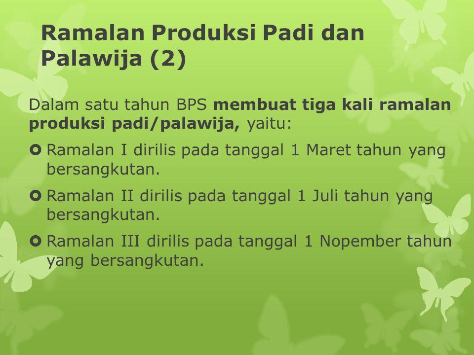 Ramalan Produksi Padi dan Palawija (2) Dalam satu tahun BPS membuat tiga kali ramalan produksi padi/palawija, yaitu:  Ramalan I dirilis pada tanggal 1 Maret tahun yang bersangkutan.