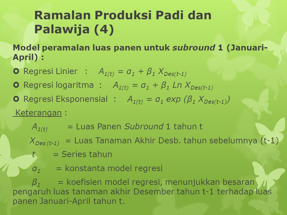 Ramalan Produksi Padi dan Palawija (4) Model peramalan luas panen untuk subround 1 (Januari- April) :  Regresi Linier:A 1(t) = α 1 + β 1 X Des(t-1)  Regresi logaritma:A 1(t) = α 1 + β 1 Ln X Des(t-1)  Regresi Eksponensial:A 1(t) = α 1 exp (β 1 X Des(t-1) ) Keterangan : A 1(t) = Luas Panen Subround 1 tahun t X Des (t-1) = Luas Tanaman Akhir Desb.