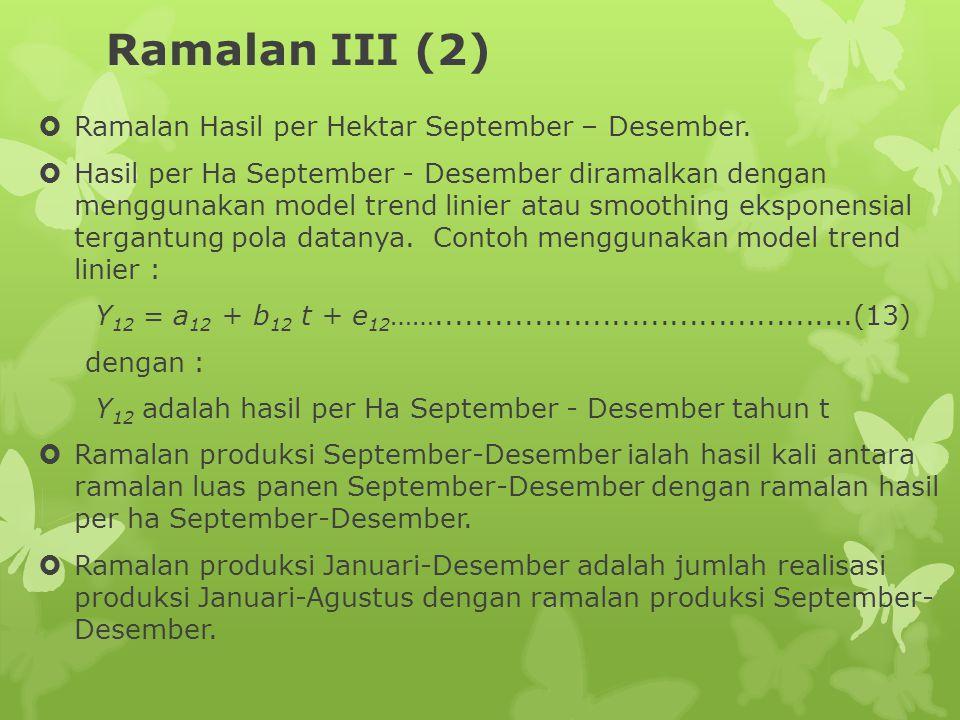 Ramalan III (2)  Ramalan Hasil per Hektar September – Desember.  Hasil per Ha September - Desember diramalkan dengan menggunakan model trend linier