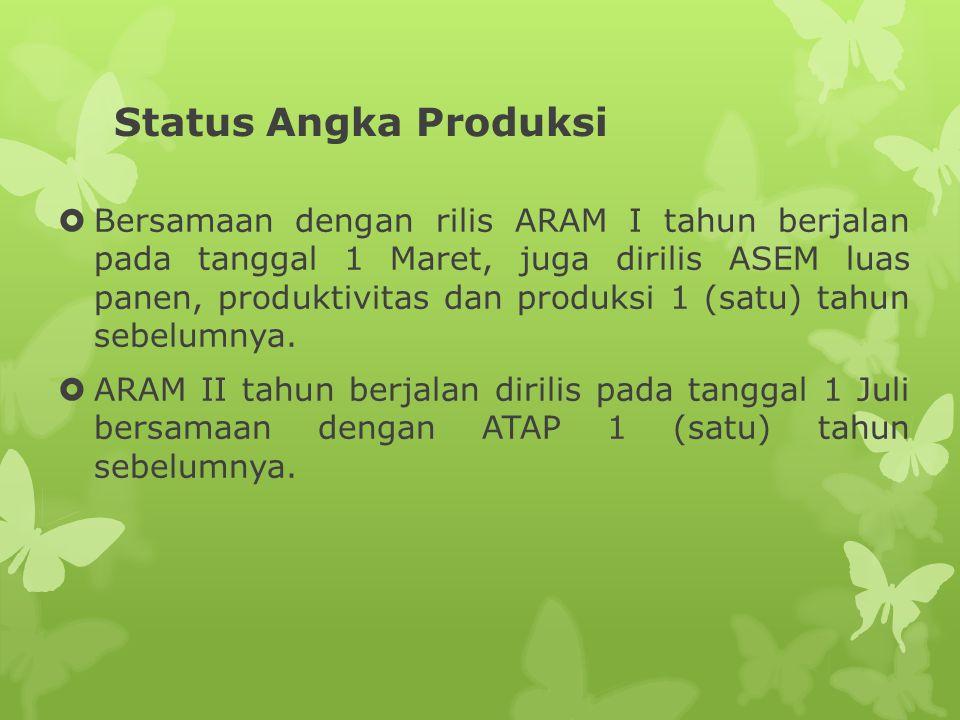 Status Angka Produksi  Bersamaan dengan rilis ARAM I tahun berjalan pada tanggal 1 Maret, juga dirilis ASEM luas panen, produktivitas dan produksi 1 (satu) tahun sebelumnya.