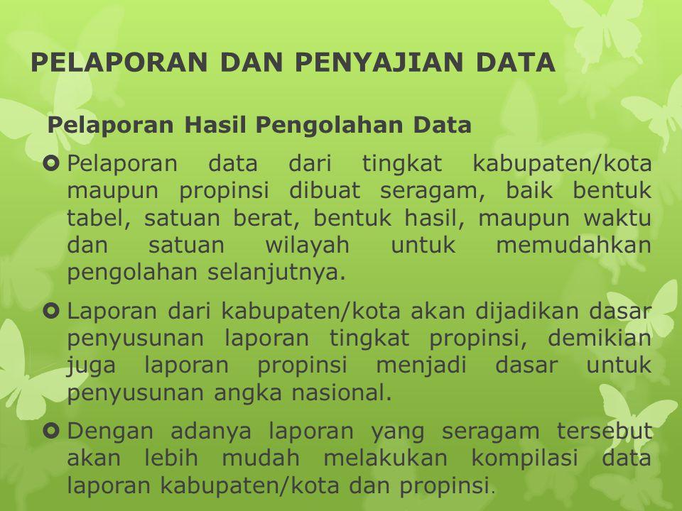 PELAPORAN DAN PENYAJIAN DATA Pelaporan Hasil Pengolahan Data  Pelaporan data dari tingkat kabupaten/kota maupun propinsi dibuat seragam, baik bentuk tabel, satuan berat, bentuk hasil, maupun waktu dan satuan wilayah untuk memudahkan pengolahan selanjutnya.