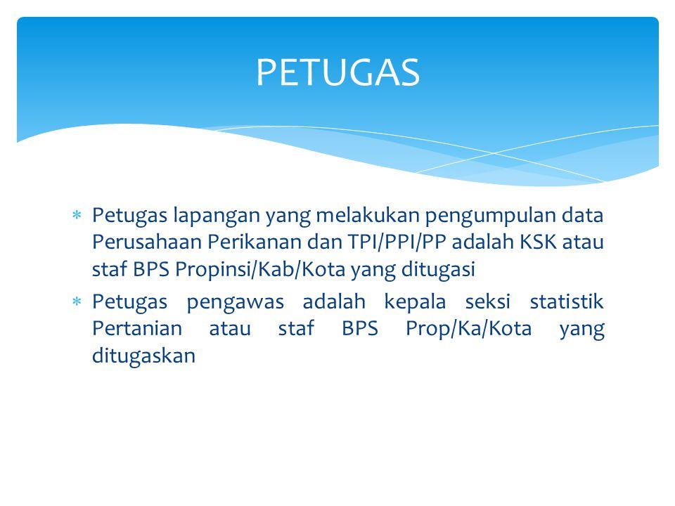  Petugas lapangan yang melakukan pengumpulan data Perusahaan Perikanan dan TPI/PPI/PP adalah KSK atau staf BPS Propinsi/Kab/Kota yang ditugasi  Petu
