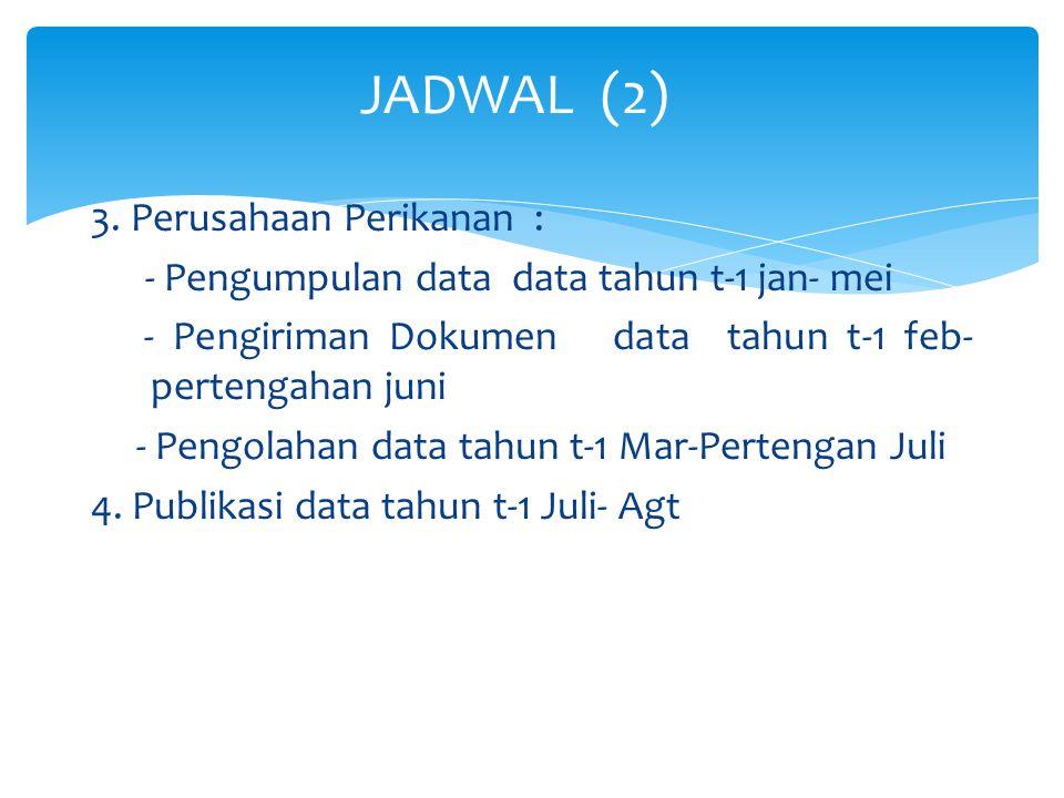 3. Perusahaan Perikanan : - Pengumpulan data data tahun t-1 jan- mei - Pengiriman Dokumen data tahun t-1 feb- pertengahan juni - Pengolahan data tahun