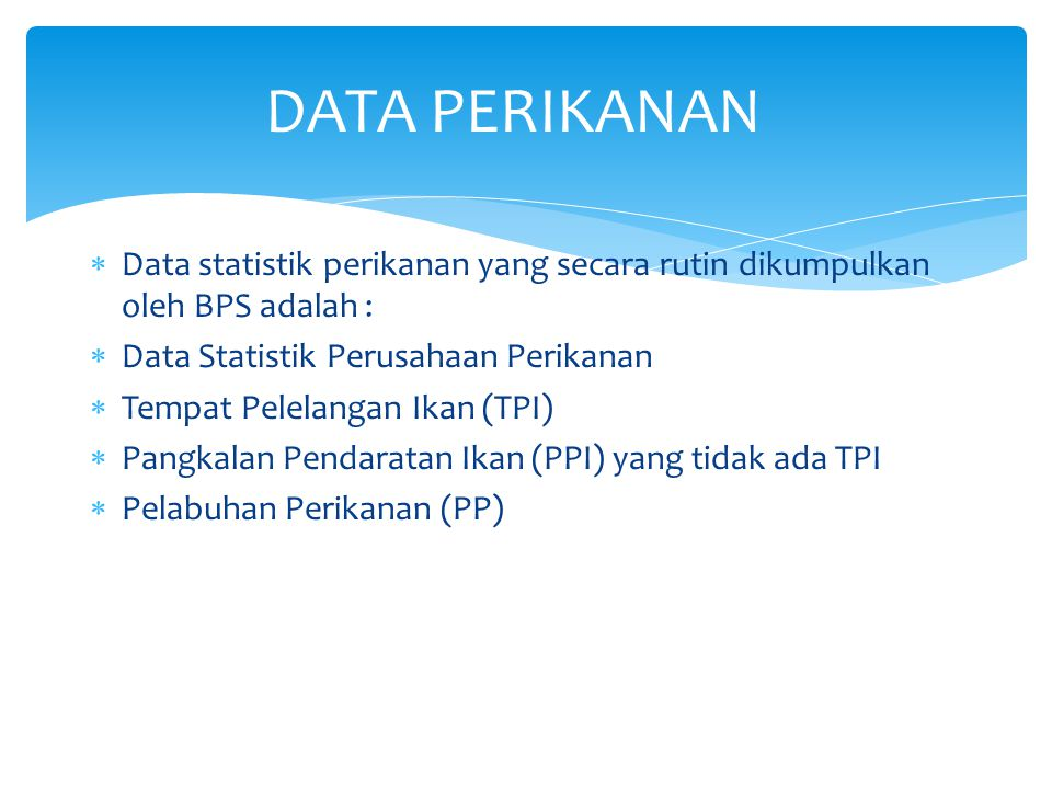 1.Data produksi perikanan tangkap : penangkapan ikan di laut dan ikan di perairan umum 2.Data produksi budidaya : budidaya ikan laut, ikan di tambak, ikan di kolam, ikan di karamba, ikan di jaring apung, dan ikan di sawah.