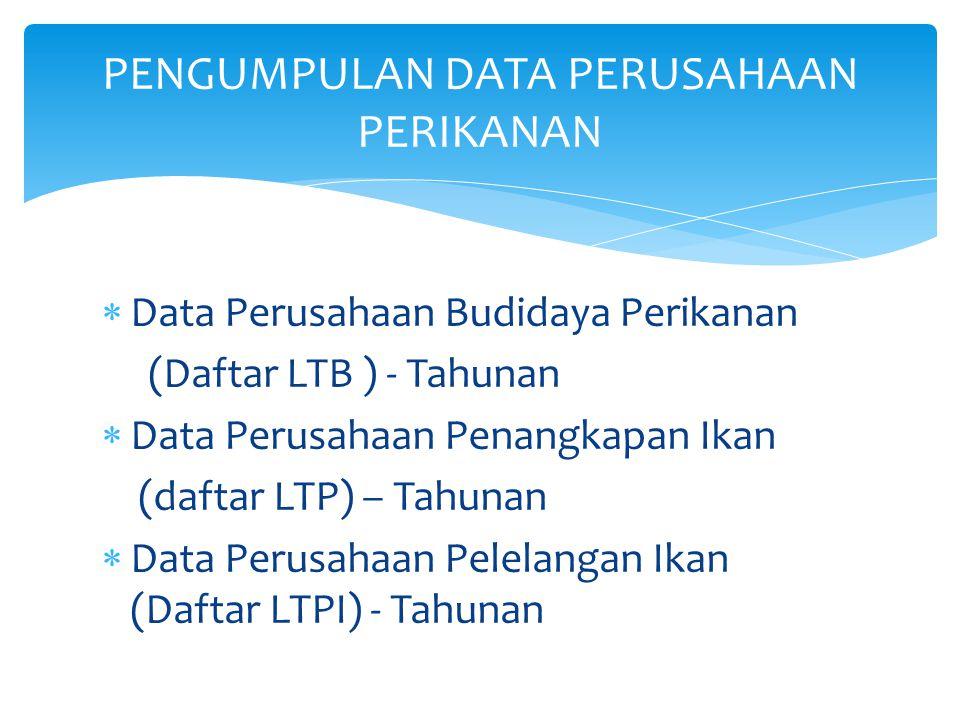  Data Perusahaan Budidaya Perikanan (Daftar LTB ) - Tahunan  Data Perusahaan Penangkapan Ikan (daftar LTP) – Tahunan  Data Perusahaan Pelelangan Ik