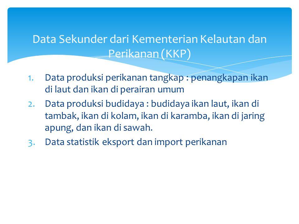 1.Data produksi perikanan tangkap : penangkapan ikan di laut dan ikan di perairan umum 2.Data produksi budidaya : budidaya ikan laut, ikan di tambak,
