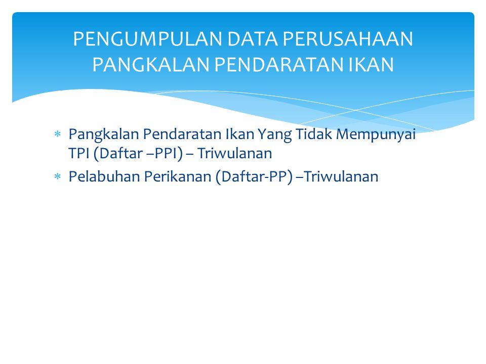  Pangkalan Pendaratan Ikan Yang Tidak Mempunyai TPI (Daftar –PPI) – Triwulanan  Pelabuhan Perikanan (Daftar-PP) –Triwulanan PENGUMPULAN DATA PERUSAH