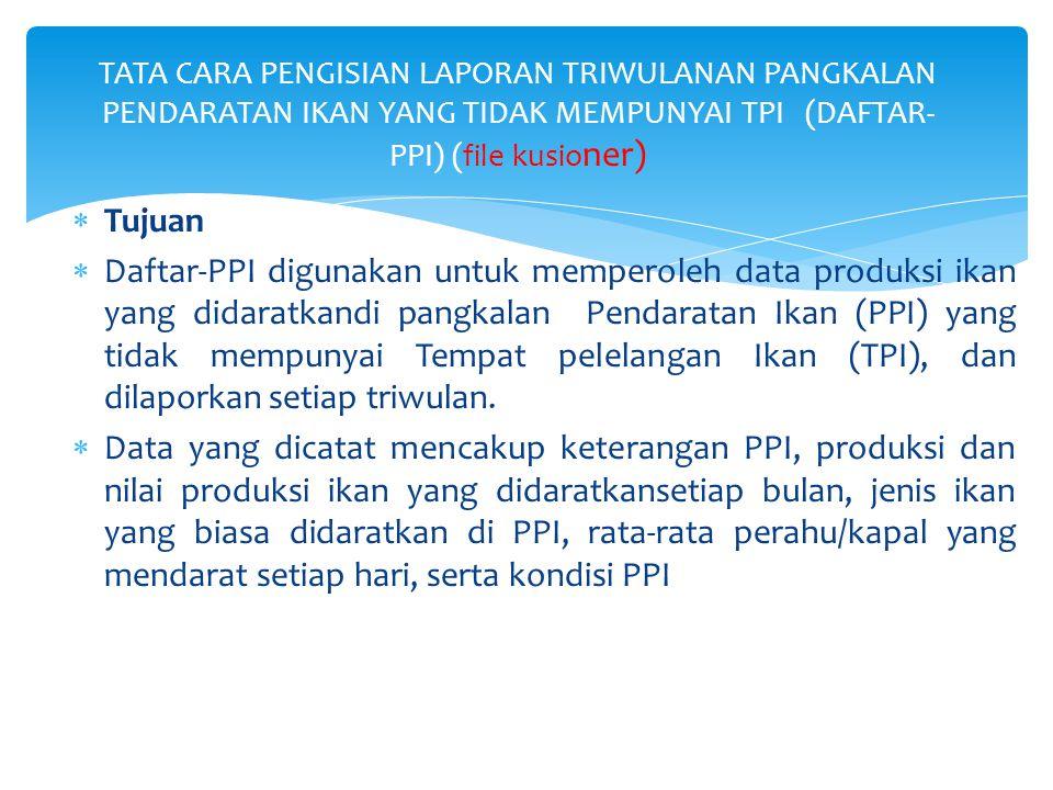  Tujuan  Daftar-PPI digunakan untuk memperoleh data produksi ikan yang didaratkandi pangkalan Pendaratan Ikan (PPI) yang tidak mempunyai Tempat pele