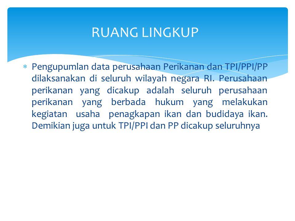 PERUSAHAAN PERIKANAN  Perusahaan penangkapan ikan yang yang dicakup adalah Seluruh perusahaan perikanan yang melakukan kegiatan penangkapan ikan dan berbadan hukum (PT/CV/Firma/ BUMN/Koperasi/Yayasan) di seluruh Indonesia  Perusahaan budidaya perikanan yang dicakup adalah Seluruh perusahaan perikanan yang melakukan kegiatan budidaya perikanan dan berbadan hukum (PT/CV/Firma/BUMN/Koperasi/Yayasan) di seluruh Indonesia.