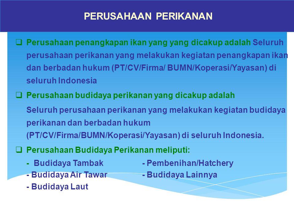 PERUSAHAAN PERIKANAN  Perusahaan penangkapan ikan yang yang dicakup adalah Seluruh perusahaan perikanan yang melakukan kegiatan penangkapan ikan dan