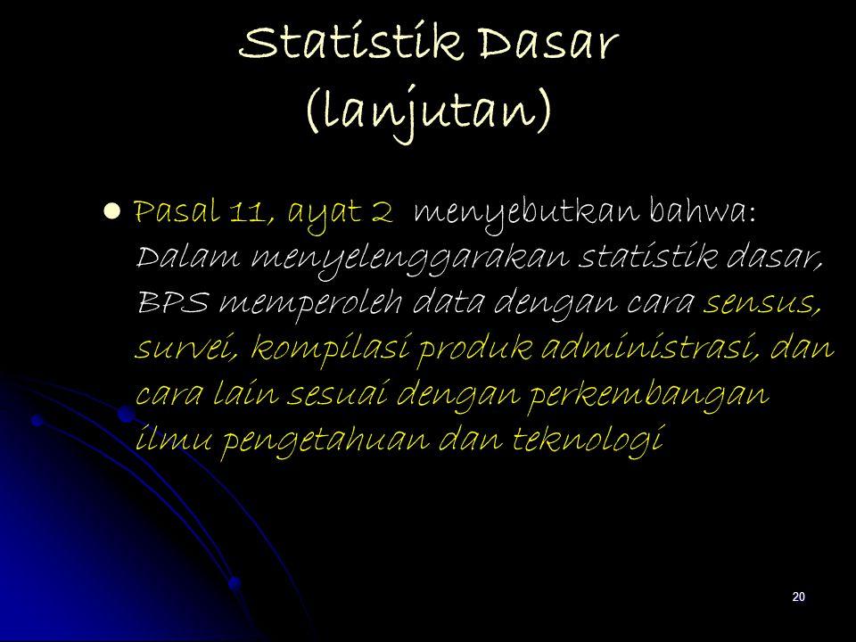 20 Statistik Dasar (lanjutan) Pasal 11, ayat 2 menyebutkan bahwa: Dalam menyelenggarakan statistik dasar, BPS memperoleh data dengan cara sensus, surv