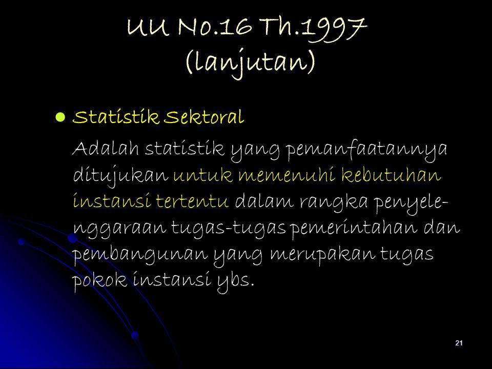 21 UU No.16 Th.1997 (lanjutan) Statistik Sektoral Adalah statistik yang pemanfaatannya ditujukan untuk memenuhi kebutuhan instansi tertentu dalam rang