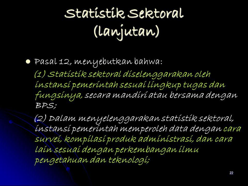 22 Statistik Sektoral (lanjutan) Pasal 12, menyebutkan bahwa: (1) Statistik sektoral diselenggarakan oleh instansi pemerintah sesuai lingkup tugas dan
