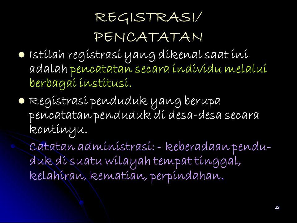 32 REGISTRASI/ PENCATATAN Istilah registrasi yang dikenal saat ini adalah pencatatan secara individu melalui berbagai institusi. Registrasi penduduk y