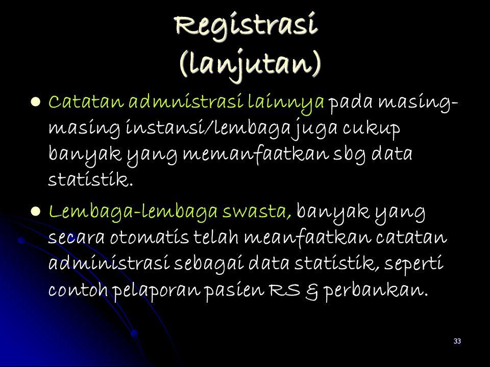 33 Registrasi (lanjutan) Catatan admnistrasi lainnya pada masing- masing instansi/lembaga juga cukup banyak yang memanfaatkan sbg data statistik. Lemb