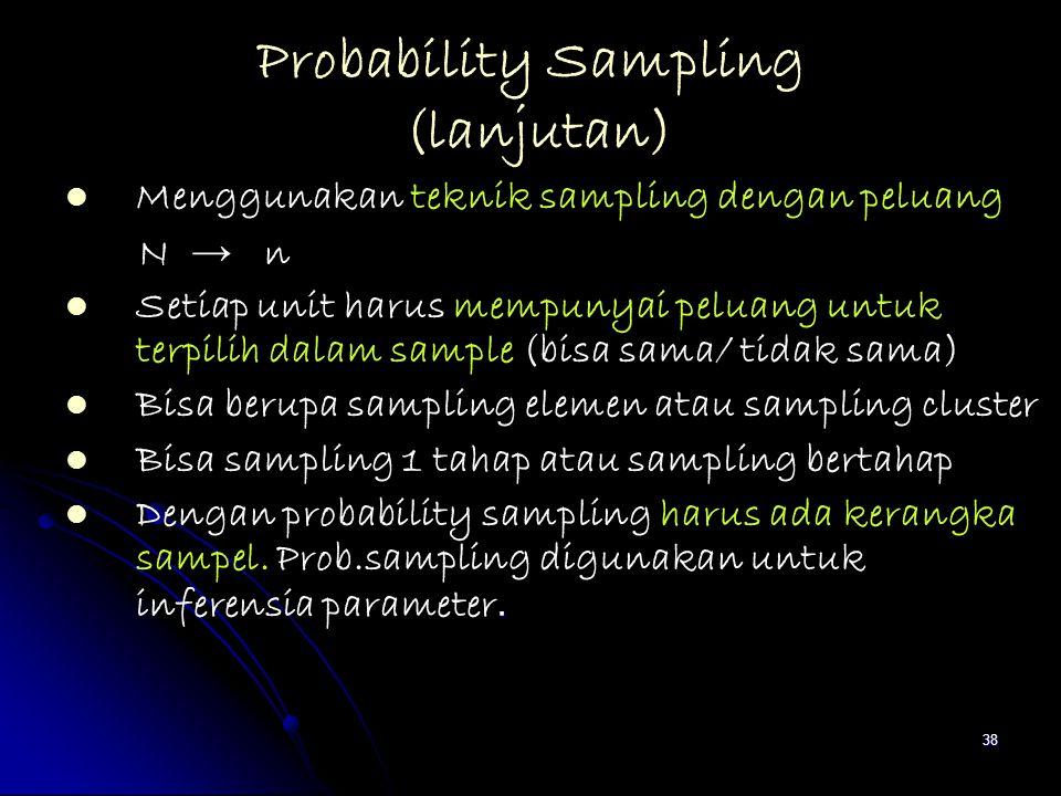 38 Probability Sampling (lanjutan) Menggunakan teknik sampling dengan peluang N → n Setiap unit harus mempunyai peluang untuk terpilih dalam sample (b