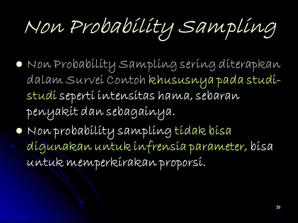 39 Non Probability Sampling Non Probability Sampling sering diterapkan dalam Survei Contoh khususnya pada studi- studi seperti intensitas hama, sebara