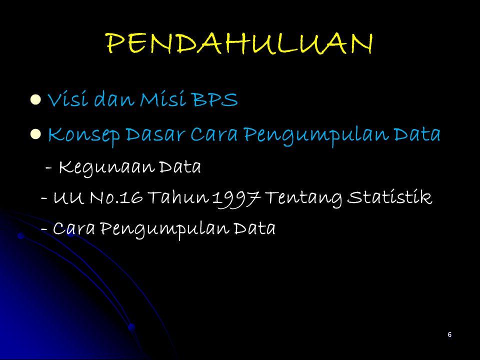 PENDAHULUAN Visi dan Misi BPS Konsep Dasar Cara Pengumpulan Data - Kegunaan Data - UU No.16 Tahun 1997 Tentang Statistik - Cara Pengumpulan Data 6
