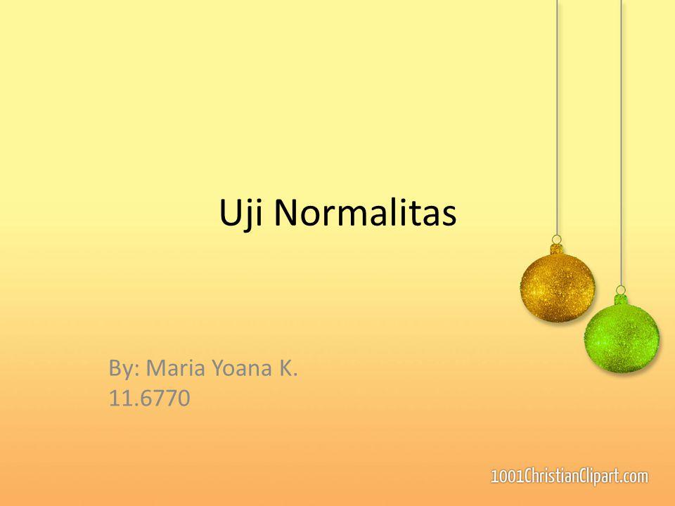 Uji Normalitas By: Maria Yoana K. 11.6770