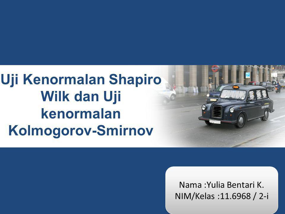 Uji Kenormalan Shapiro Wilk dan Uji kenormalan Kolmogorov-Smirnov Nama :Yulia Bentari K. NIM/Kelas :11.6968 / 2-i Nama :Yulia Bentari K. NIM/Kelas :11