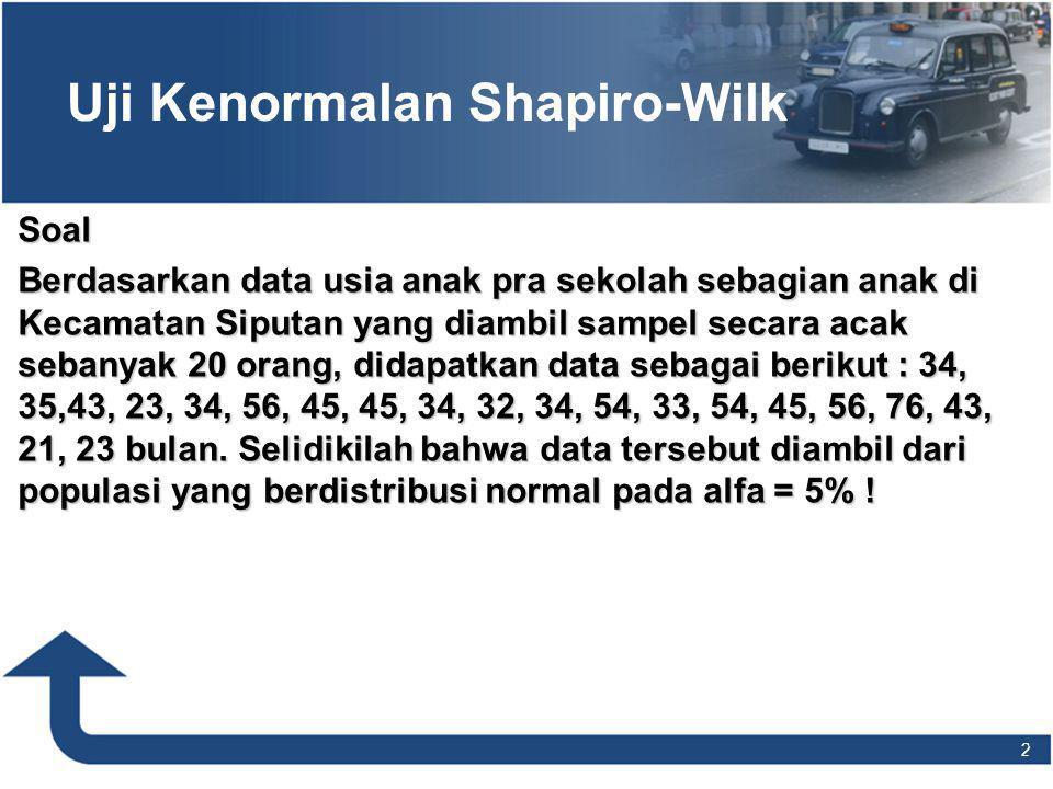2 2 Uji Kenormalan Shapiro-Wilk Soal Berdasarkan data usia anak pra sekolah sebagian anak di Kecamatan Siputan yang diambil sampel secara acak sebanyak 20 orang, didapatkan data sebagai berikut : 34, 35,43, 23, 34, 56, 45, 45, 34, 32, 34, 54, 33, 54, 45, 56, 76, 43, 21, 23 bulan.