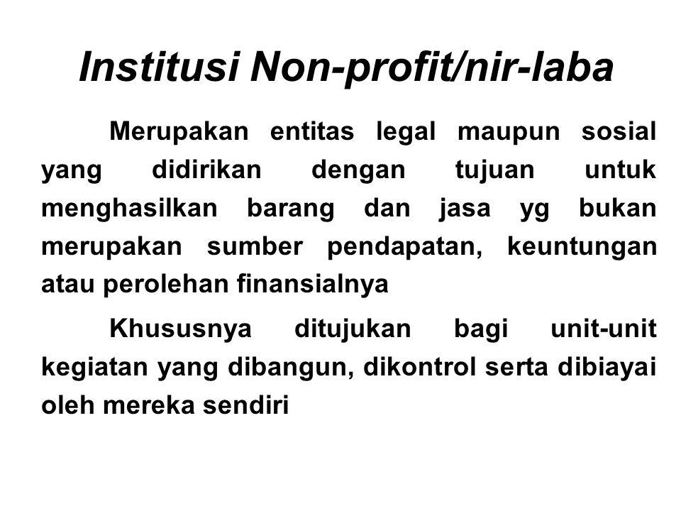 Institusi Non-profit/nir-laba Merupakan entitas legal maupun sosial yang didirikan dengan tujuan untuk menghasilkan barang dan jasa yg bukan merupakan