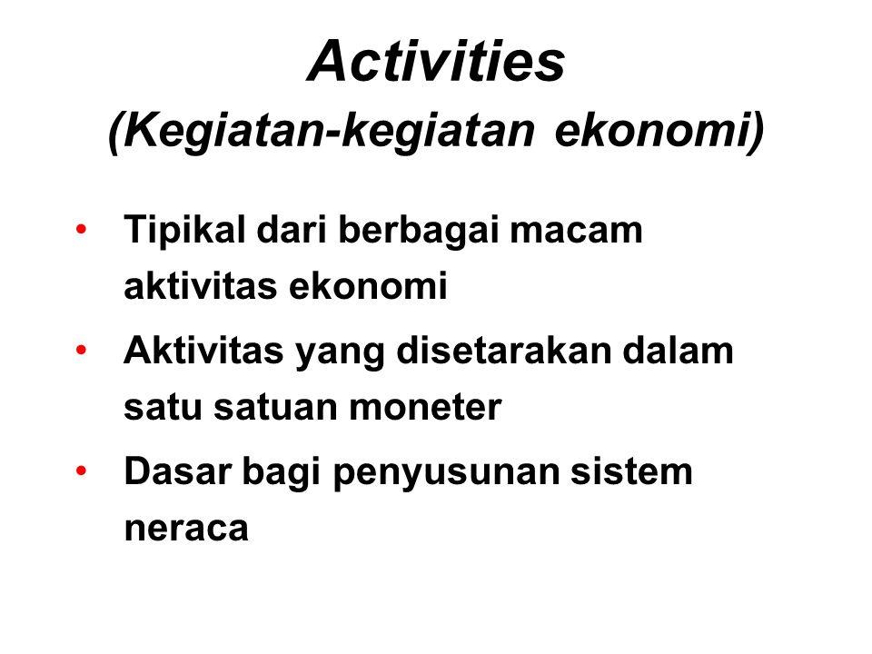 Activities (Kegiatan-kegiatan ekonomi) Tipikal dari berbagai macam aktivitas ekonomi Aktivitas yang disetarakan dalam satu satuan moneter Dasar bagi p