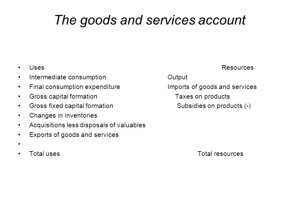 The goods and services account Uses Resources Intermediate consumption Output Final consumption expenditure Imports of goods and services Gross capita