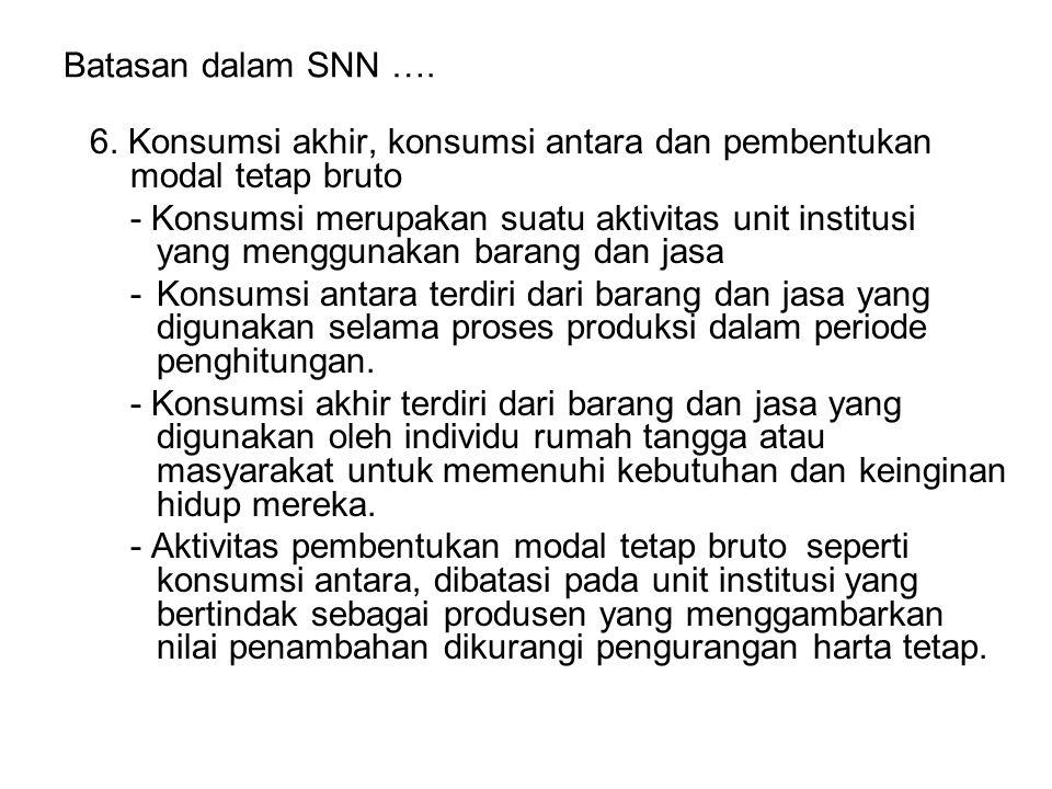 Batasan dalam SNN …. 6. Konsumsi akhir, konsumsi antara dan pembentukan modal tetap bruto - Konsumsi merupakan suatu aktivitas unit institusi yang men