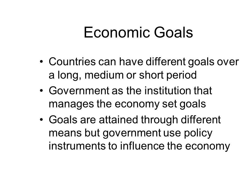 Economic Goals Countries can have different goals over a long, medium or short period Government as the institution that manages the economy set goals Goals are attained through different means but government use policy instruments to influence the economy