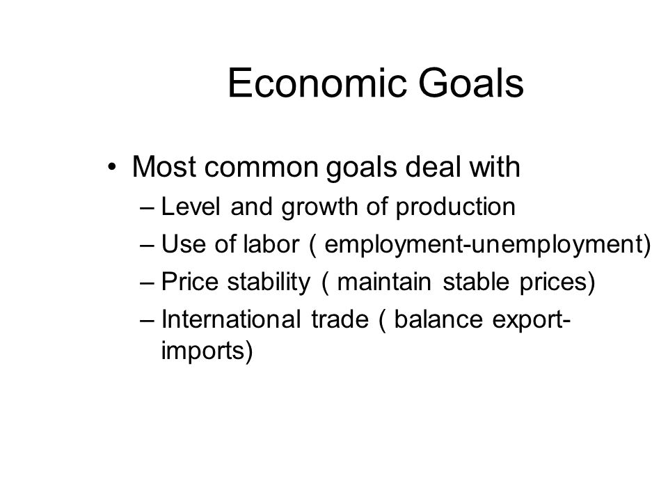 Economic Goals Most common goals deal with –Level and growth of production –Use of labor ( employment-unemployment) –Price stability ( maintain stable prices) –International trade ( balance export- imports)
