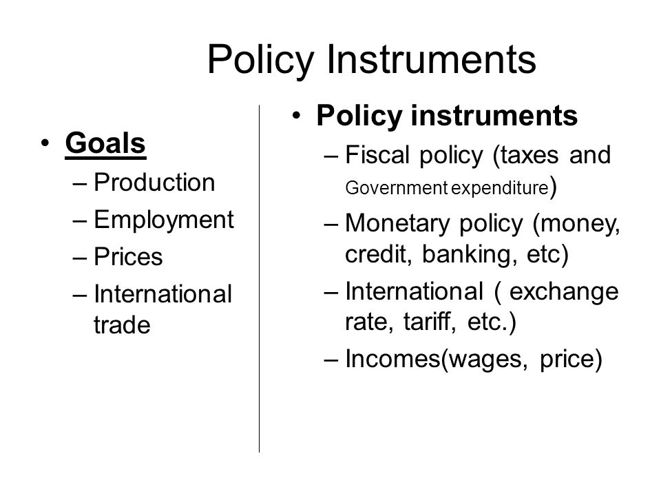 Policy Instruments Policy instruments –Fiscal policy (taxes and Government expenditure ) –Monetary policy (money, credit, banking, etc) –International ( exchange rate, tariff, etc.) –Incomes(wages, price) Goals –Production –Employment –Prices –International trade