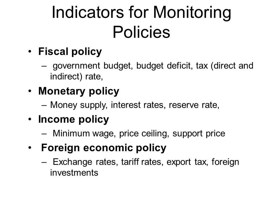 Indicators for Monitoring Policies Fiscal policy – government budget, budget deficit, tax (direct and indirect) rate, Monetary policy –Money supply, i