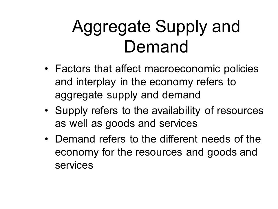 Aggregate Supply and Demand Factors that affect macroeconomic policies and interplay in the economy refers to aggregate supply and demand Supply refers to the availability of resources as well as goods and services Demand refers to the different needs of the economy for the resources and goods and services