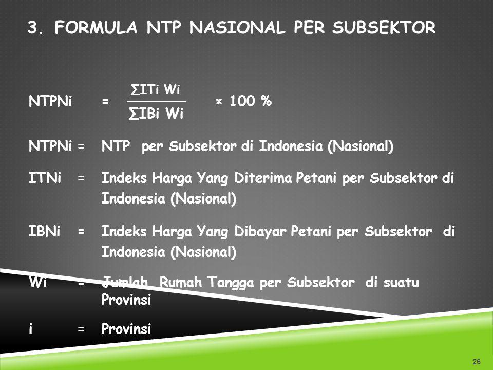 3.FORMULA NTP NASIONAL PER SUBSEKTOR 26 ∑ITi Wi NTPNi = ────── × 100 % ∑IBi Wi NTPNi=NTP per Subsektor di Indonesia (Nasional) ITNi=Indeks Harga Yang