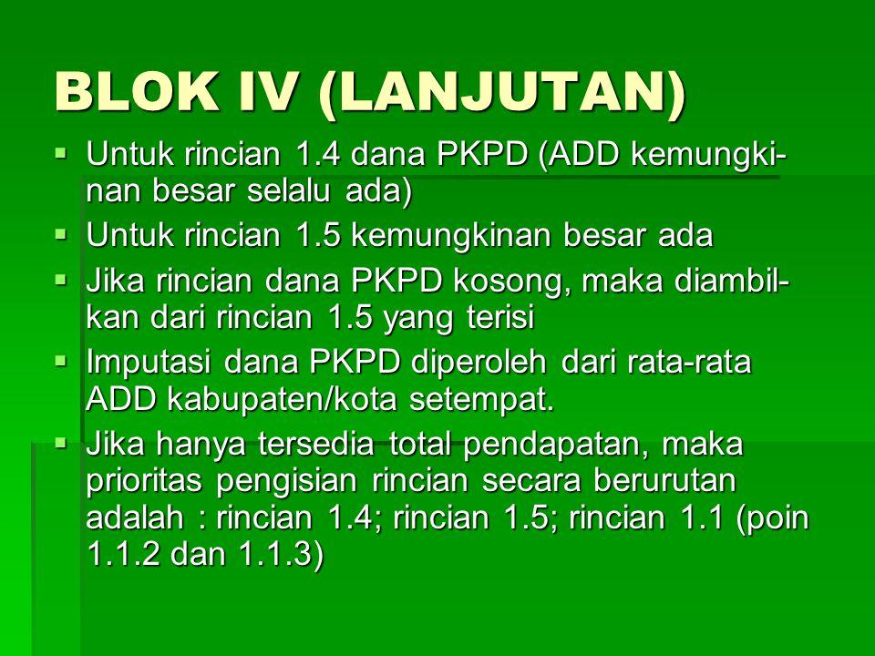 BLOK IV (LANJUTAN)  Untuk rincian 1.4 dana PKPD (ADD kemungki- nan besar selalu ada)  Untuk rincian 1.5 kemungkinan besar ada  Jika rincian dana PK